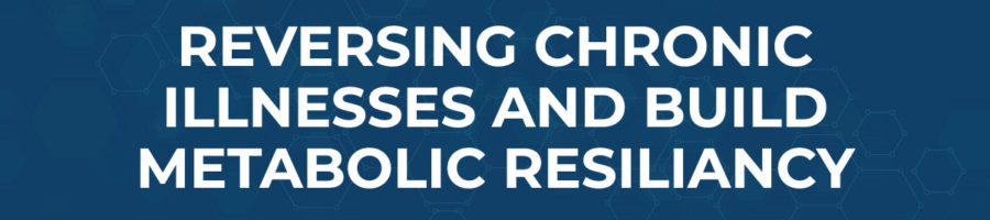 REVERSING CHRONIC ILLNESSES AND BUILD METABOLIC RESILIANCY